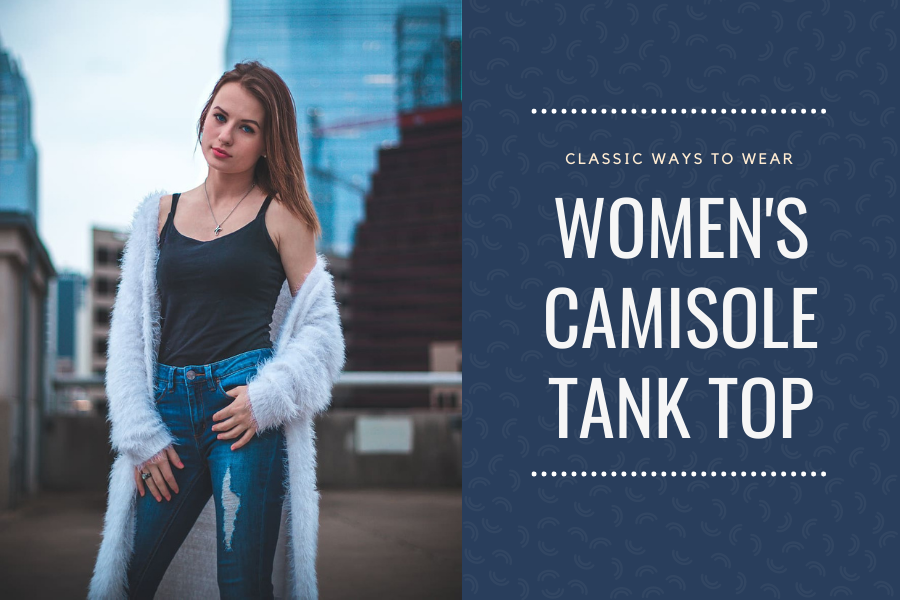 Classic ways to wear women's camisole tank tops